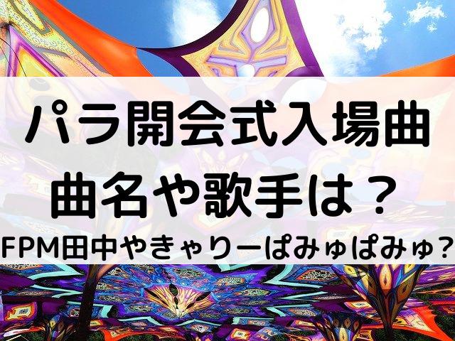 パラ開会式入場曲の曲名や歌手は?FPM田中やきゃりーぱみゅぱみゅとの声!
